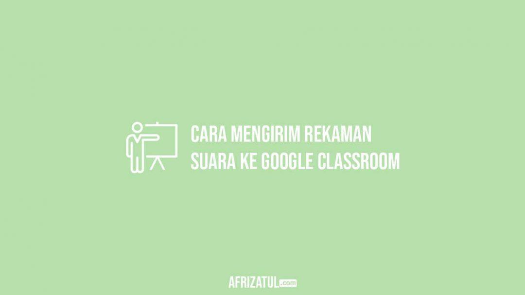 Cara Mengirim Rekaman Suara Ke Google Classroom